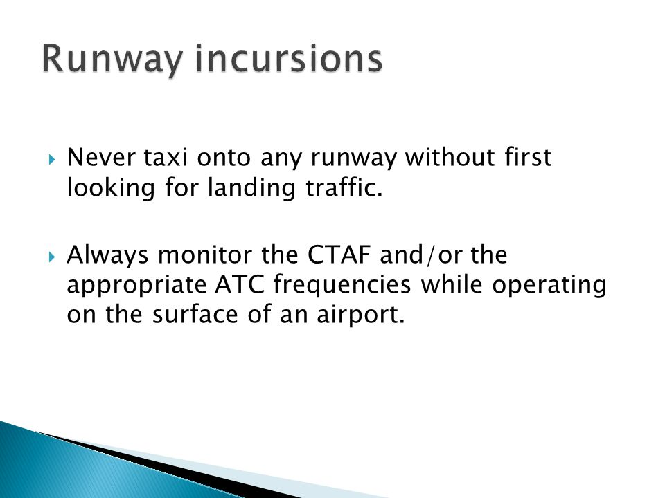 Runway incursions Never taxi onto any runway without first looking for landing traffic.