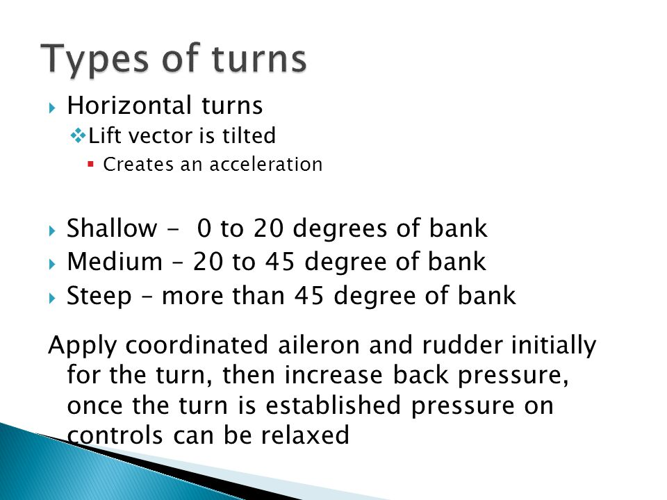 Types of turns Horizontal turns Shallow - 0 to 20 degrees of bank