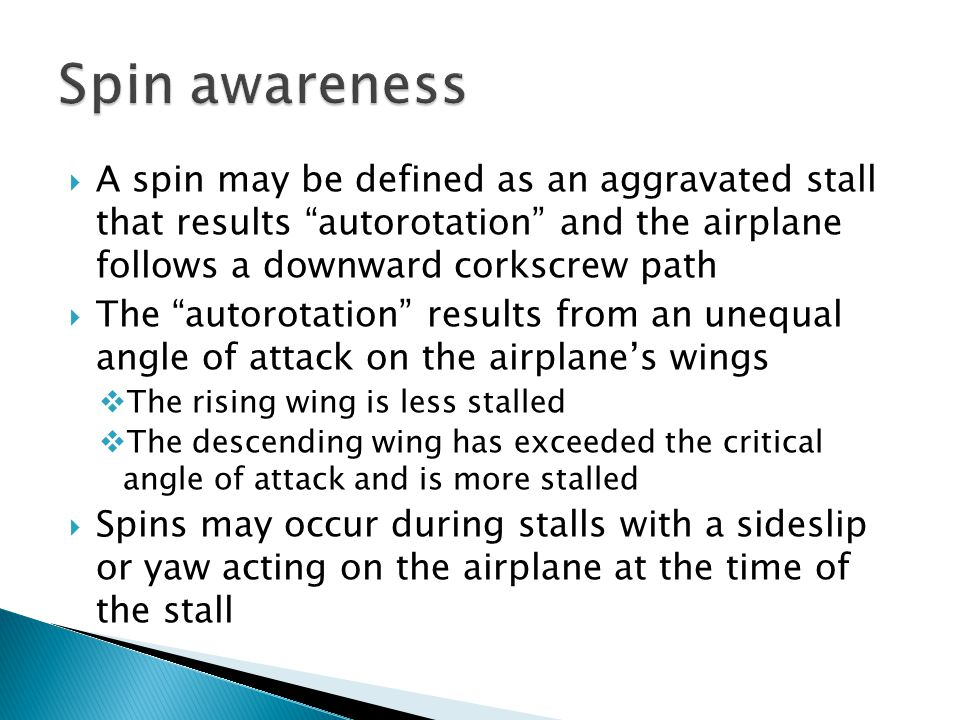 Spin awareness A spin may be defined as an aggravated stall that results autorotation and the airplane follows a downward corkscrew path.