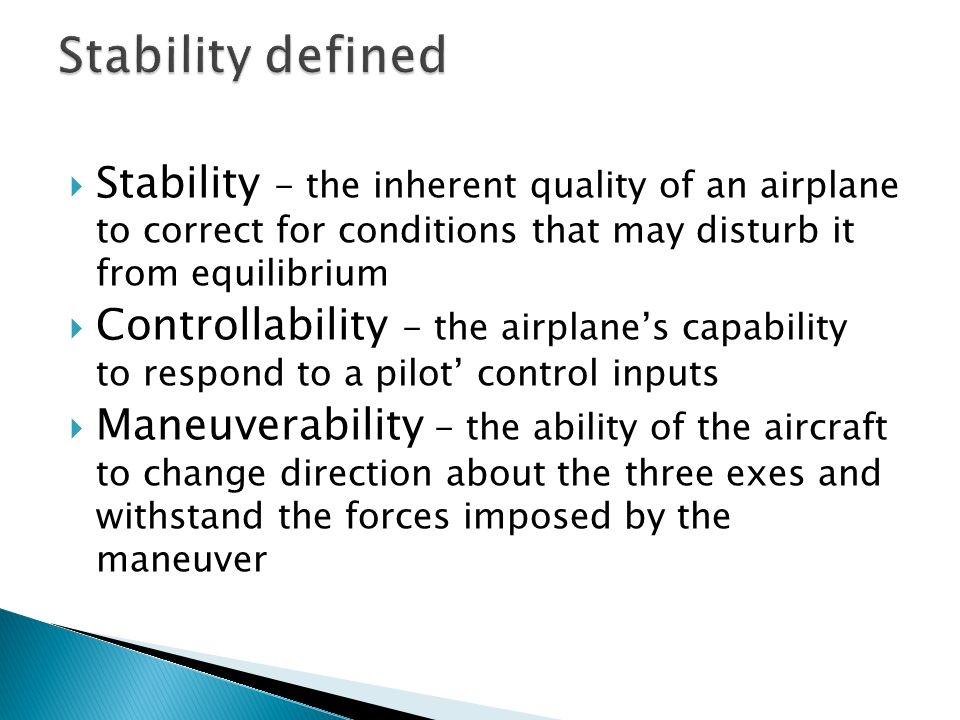 Stability defined Stability - the inherent quality of an airplane to correct for conditions that may disturb it from equilibrium.