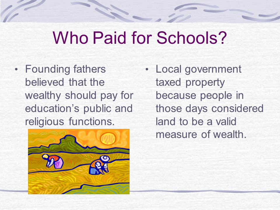 Who Paid for Schools Founding fathers believed that the wealthy should pay for education's public and religious functions.