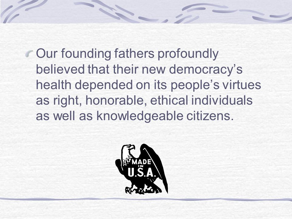 Our founding fathers profoundly believed that their new democracy's health depended on its people's virtues as right, honorable, ethical individuals as well as knowledgeable citizens.