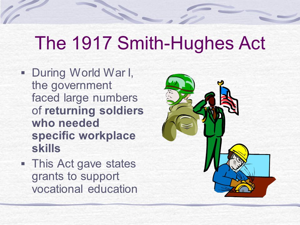 The 1917 Smith-Hughes Act During World War I, the government faced large numbers of returning soldiers who needed specific workplace skills.