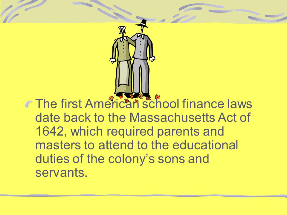 The first American school finance laws date back to the Massachusetts Act of 1642, which required parents and masters to attend to the educational duties of the colony's sons and servants.
