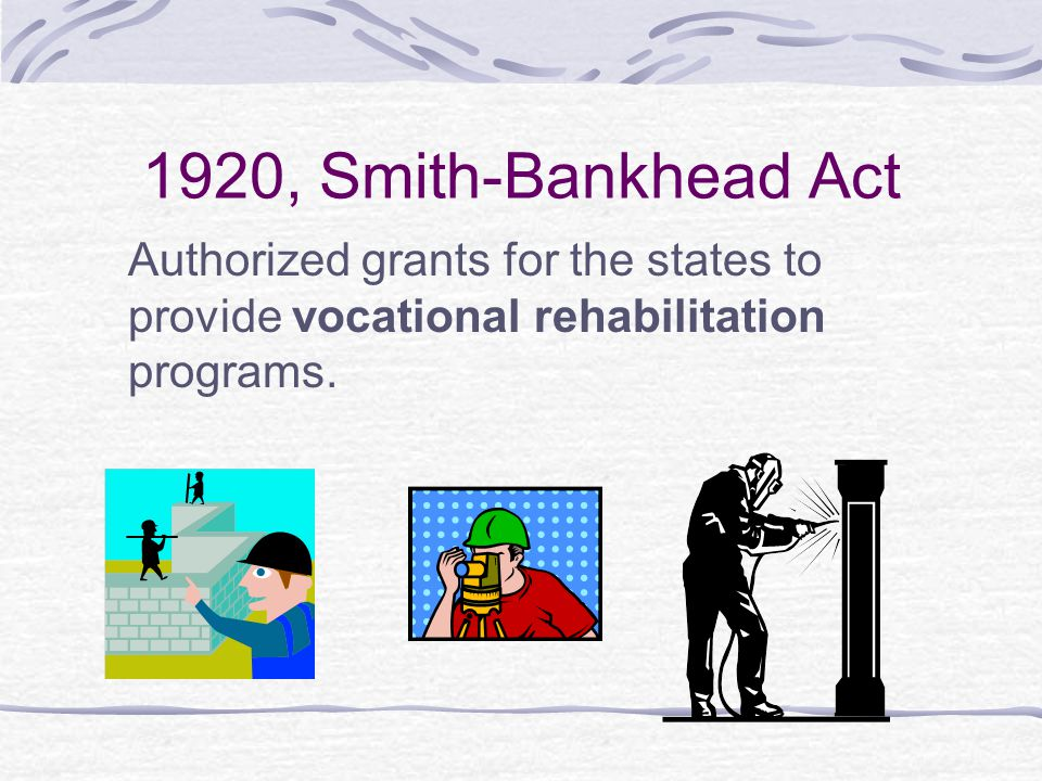 1920, Smith-Bankhead Act Authorized grants for the states to provide vocational rehabilitation programs.
