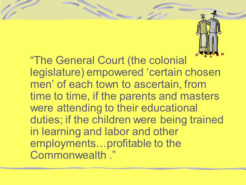 The General Court (the colonial legislature) empowered 'certain chosen men' of each town to ascertain, from time to time, if the parents and masters were attending to their educational duties; if the children were being trained in learning and labor and other employments…profitable to the Commonwealth .