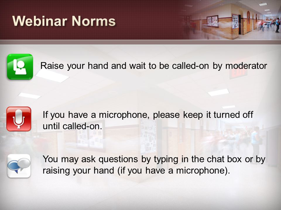 Webinar Norms Raise your hand and wait to be called-on by moderator