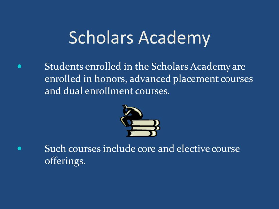 Scholars Academy Students enrolled in the Scholars Academy are enrolled in honors, advanced placement courses and dual enrollment courses.