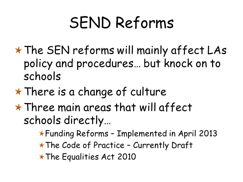 SEND Reforms The SEN reforms will mainly affect LAs policy and procedures… but knock on to schools.