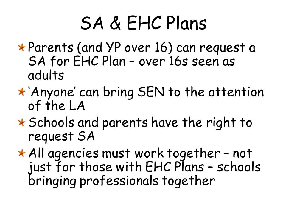 SA & EHC Plans Parents (and YP over 16) can request a SA for EHC Plan – over 16s seen as adults. 'Anyone' can bring SEN to the attention of the LA.