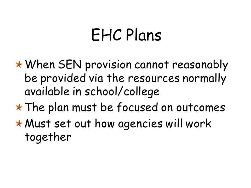 EHC Plans When SEN provision cannot reasonably be provided via the resources normally available in school/college.