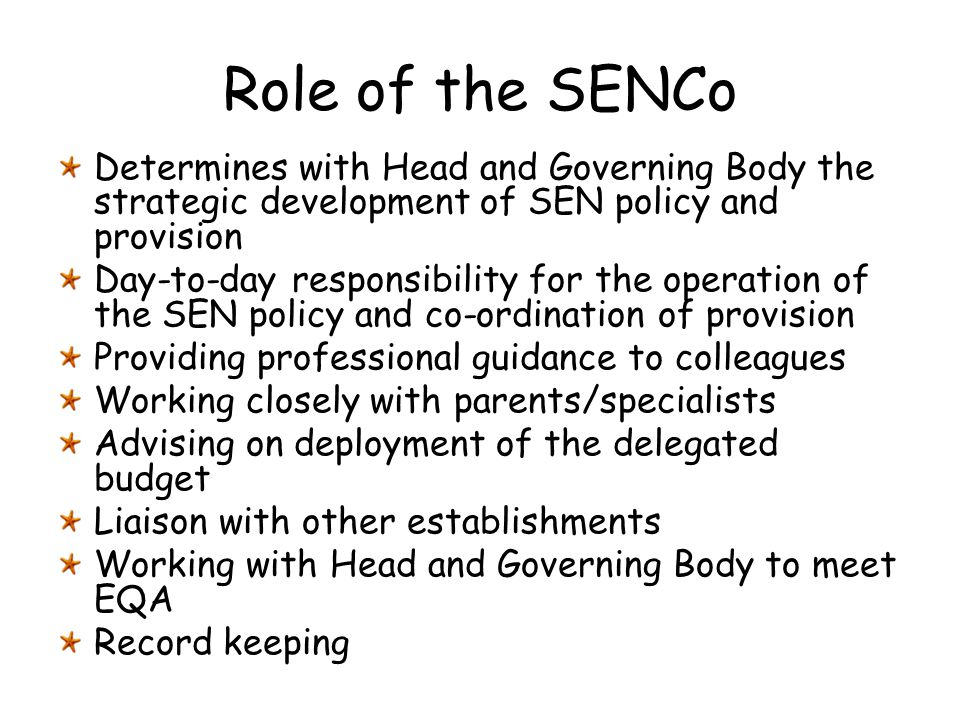Role of the SENCo Determines with Head and Governing Body the strategic development of SEN policy and provision.
