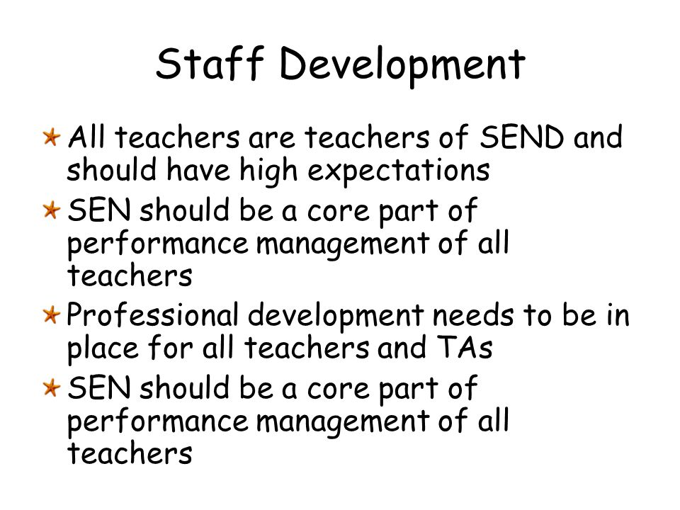 Staff Development All teachers are teachers of SEND and should have high expectations.