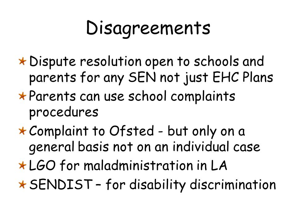 Disagreements Dispute resolution open to schools and parents for any SEN not just EHC Plans. Parents can use school complaints procedures.