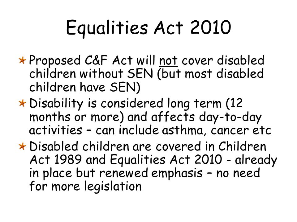 Equalities Act 2010 Proposed C&F Act will not cover disabled children without SEN (but most disabled children have SEN)