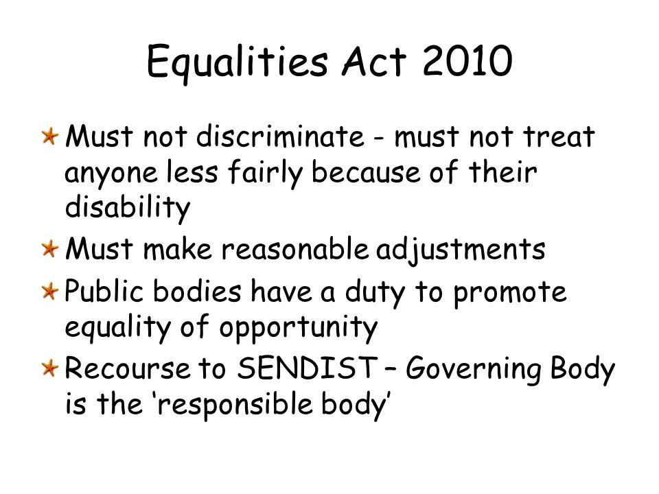 Equalities Act 2010 Must not discriminate - must not treat anyone less fairly because of their disability.