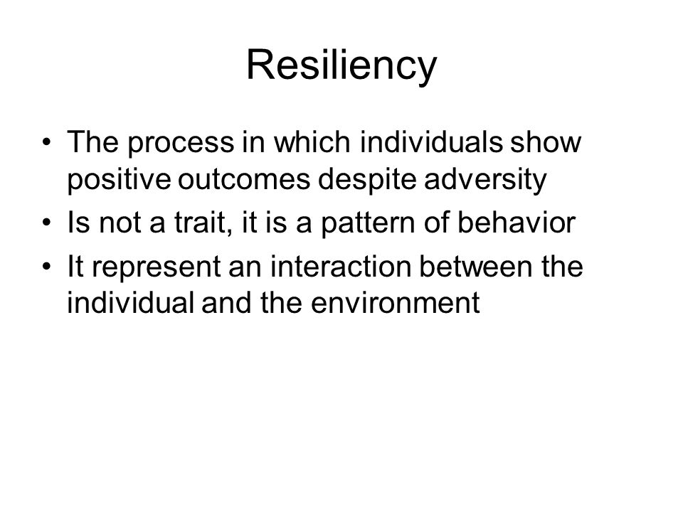 Resiliency The process in which individuals show positive outcomes despite adversity. Is not a trait, it is a pattern of behavior.