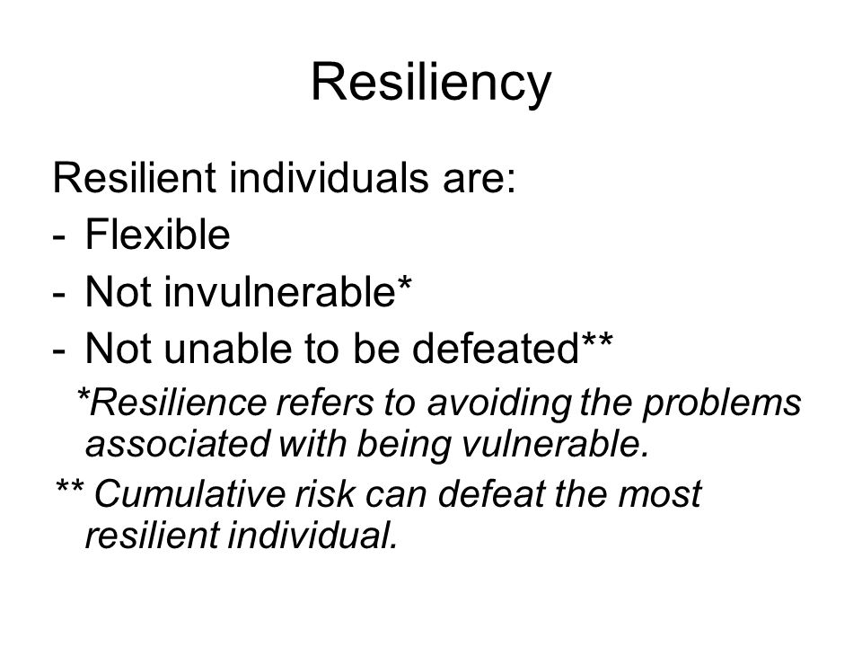Resiliency Resilient individuals are: Flexible Not invulnerable*