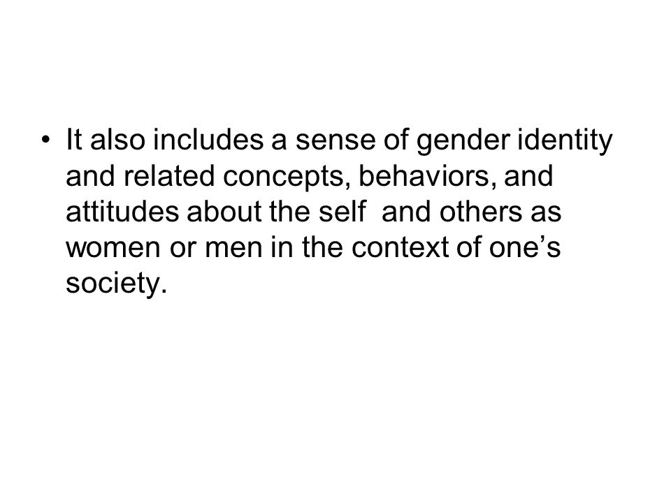 It also includes a sense of gender identity and related concepts, behaviors, and attitudes about the self and others as women or men in the context of one's society.