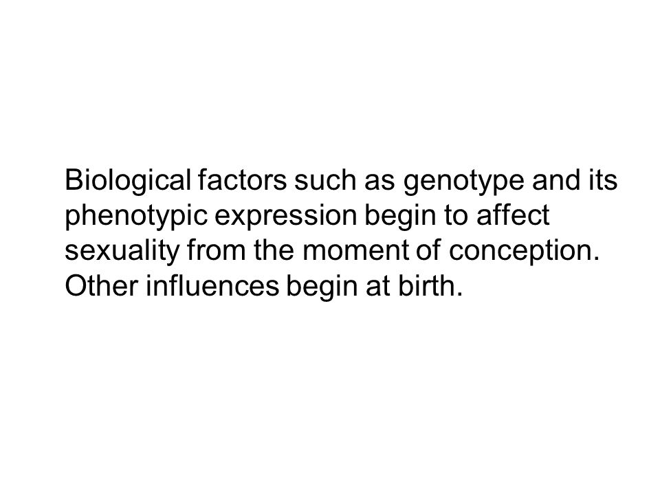 Biological factors such as genotype and its phenotypic expression begin to affect sexuality from the moment of conception.