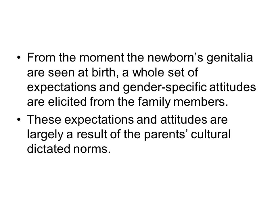 From the moment the newborn's genitalia are seen at birth, a whole set of expectations and gender-specific attitudes are elicited from the family members.