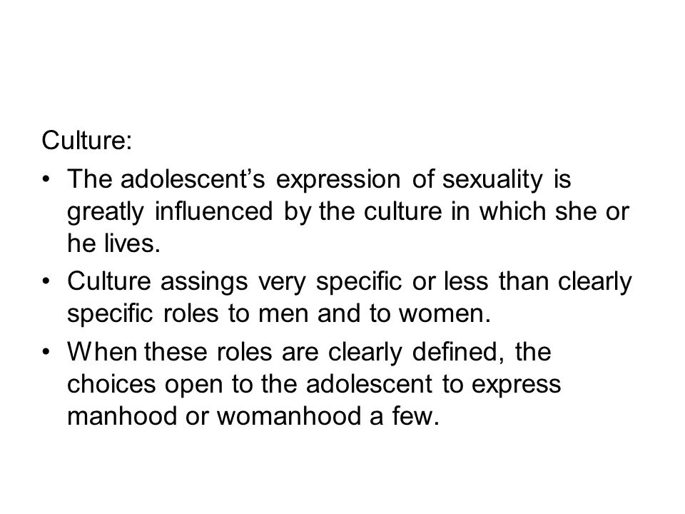 Culture: The adolescent's expression of sexuality is greatly influenced by the culture in which she or he lives.