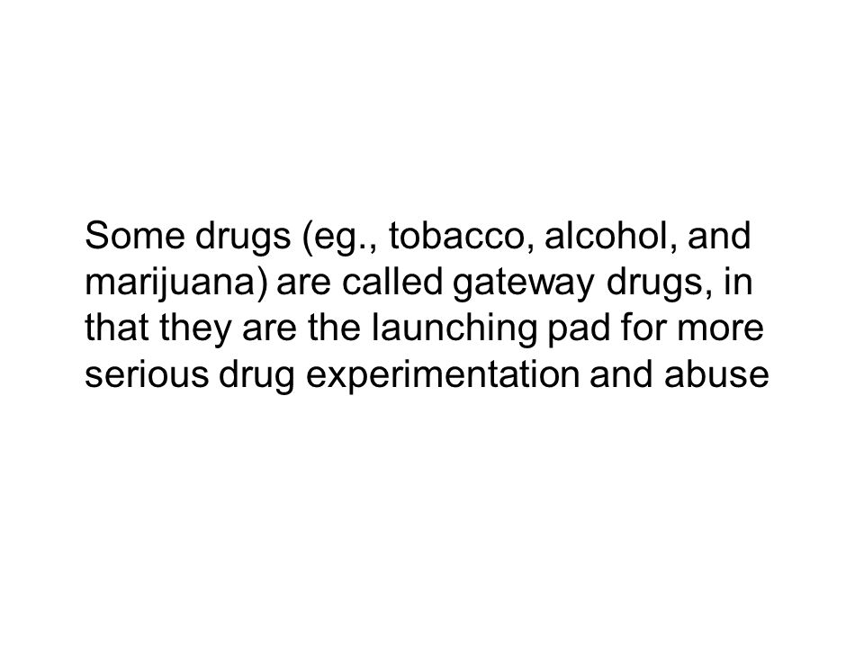 Some drugs (eg., tobacco, alcohol, and marijuana) are called gateway drugs, in that they are the launching pad for more serious drug experimentation and abuse