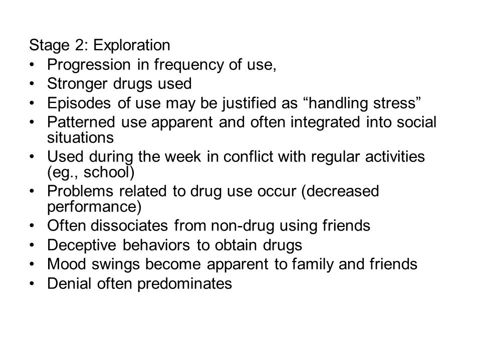 Stage 2: Exploration Progression in frequency of use, Stronger drugs used. Episodes of use may be justified as handling stress