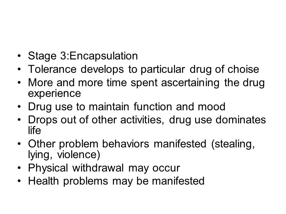Stage 3:Encapsulation Tolerance develops to particular drug of choise. More and more time spent ascertaining the drug experience.