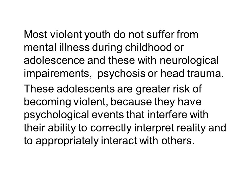 Most violent youth do not suffer from mental illness during childhood or adolescence and these with neurological impairements, psychosis or head trauma.