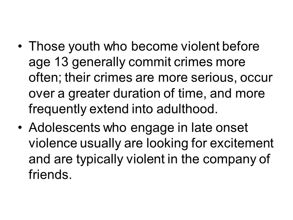 Those youth who become violent before age 13 generally commit crimes more often; their crimes are more serious, occur over a greater duration of time, and more frequently extend into adulthood.