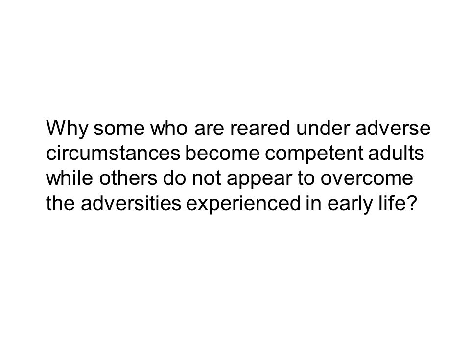 Why some who are reared under adverse circumstances become competent adults while others do not appear to overcome the adversities experienced in early life