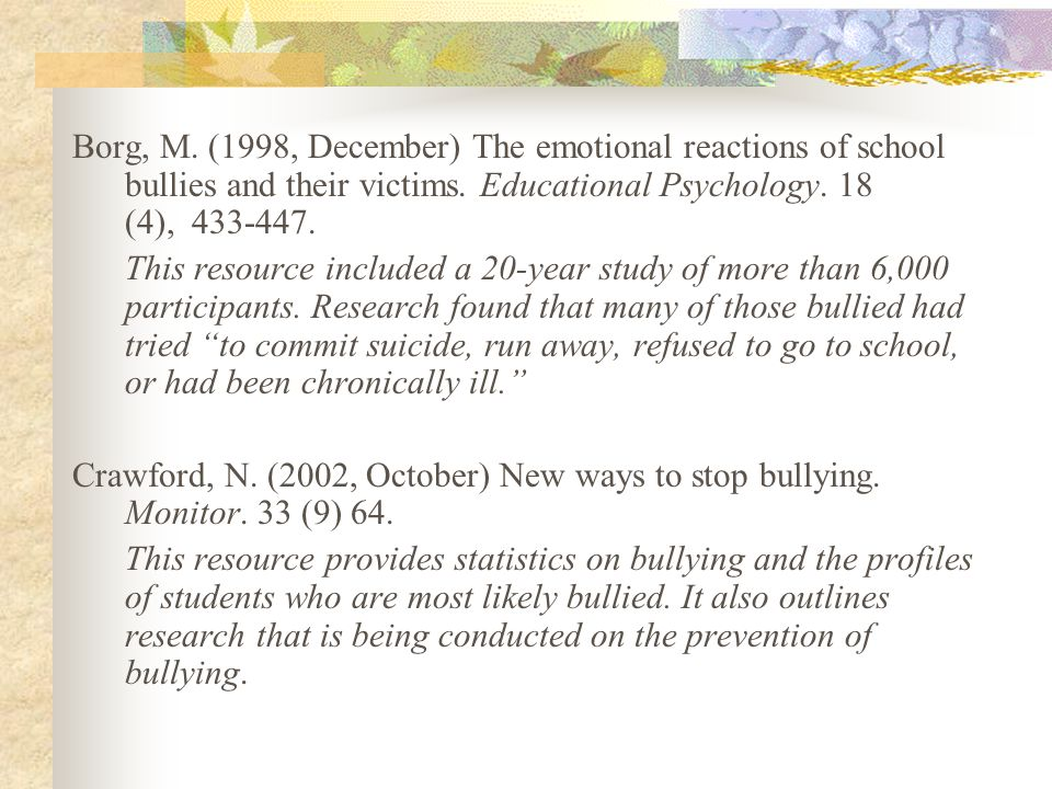 Borg, M. (1998, December) The emotional reactions of school bullies and their victims. Educational Psychology. 18 (4), 433-447.