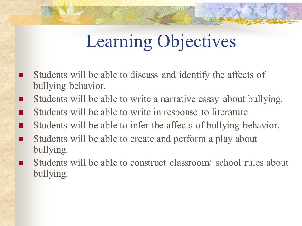 Learning Objectives Students will be able to discuss and identify the affects of bullying behavior.