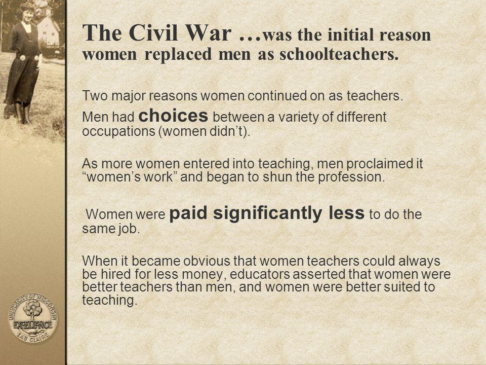 The Civil War …was the initial reason women replaced men as schoolteachers.