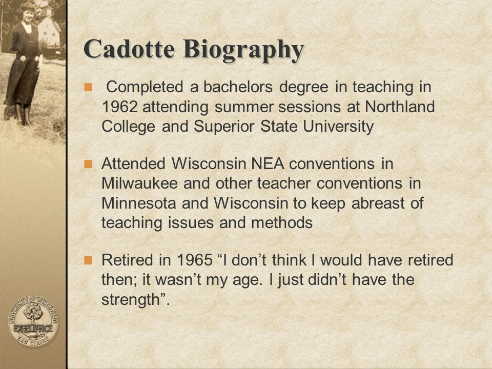 Cadotte Biography Completed a bachelors degree in teaching in 1962 attending summer sessions at Northland College and Superior State University.