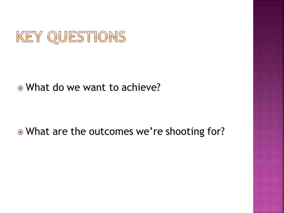 Key Questions What do we want to achieve