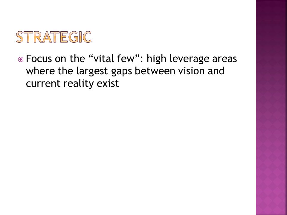 Strategic Focus on the vital few : high leverage areas where the largest gaps between vision and current reality exist.