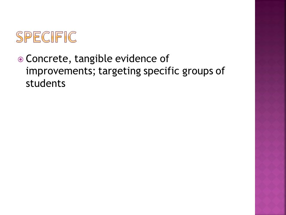 Specific Concrete, tangible evidence of improvements; targeting specific groups of students
