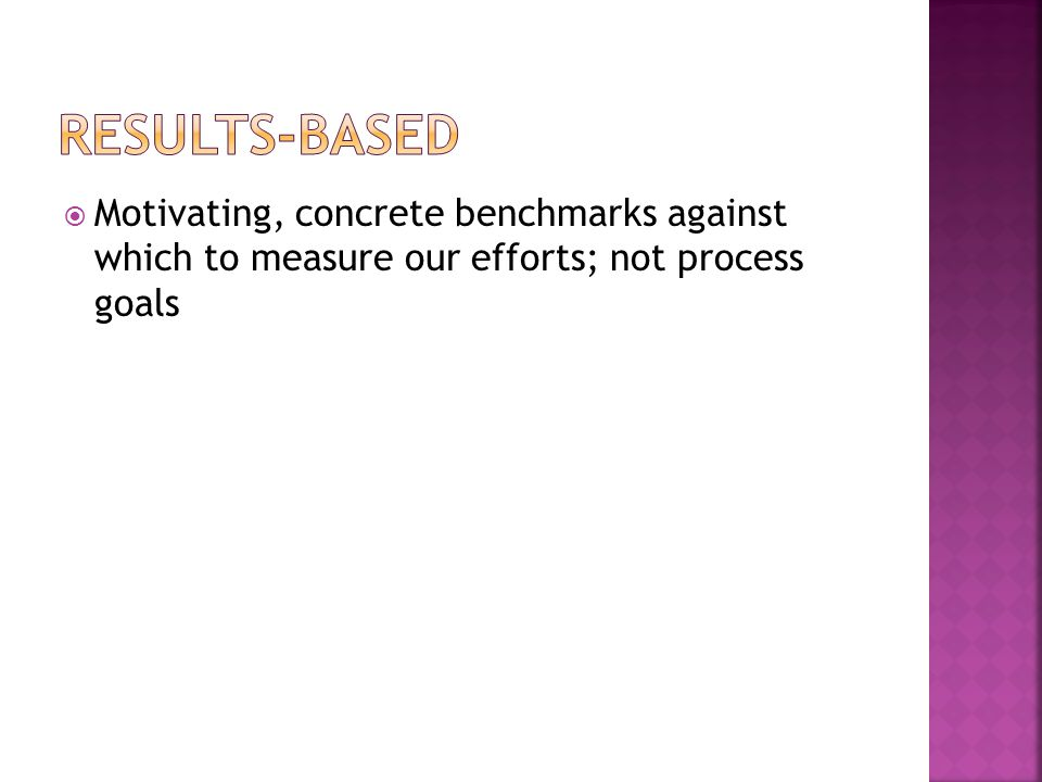 Results-based Motivating, concrete benchmarks against which to measure our efforts; not process goals.