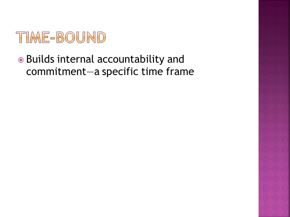 Time-bound Builds internal accountability and commitment—a specific time frame