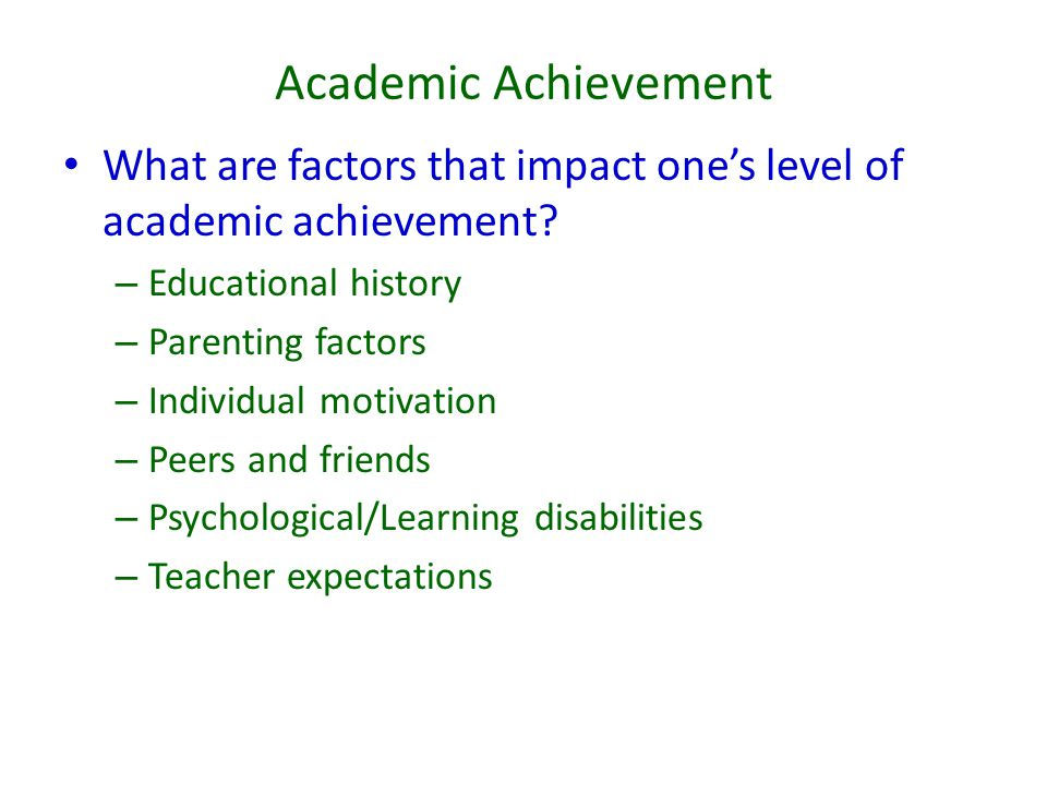 Academic Achievement What are factors that impact one's level of academic achievement Educational history.