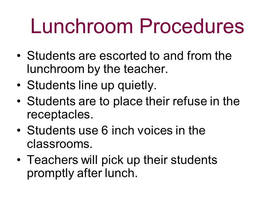 Lunchroom Procedures Students are escorted to and from the lunchroom by the teacher. Students line up quietly.