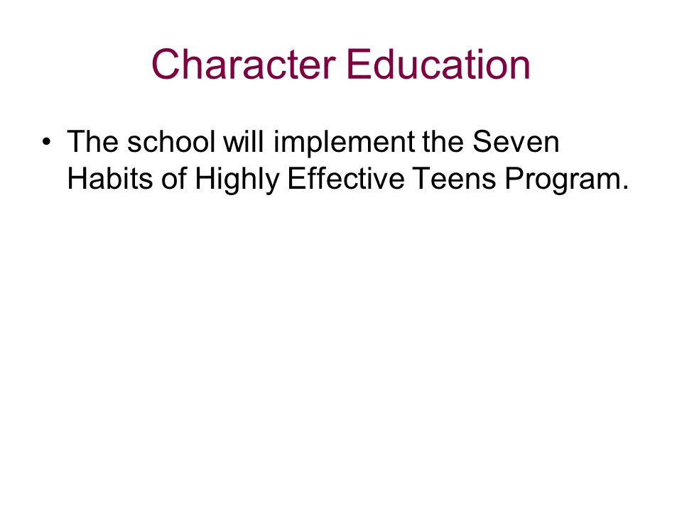 Character Education The school will implement the Seven Habits of Highly Effective Teens Program.