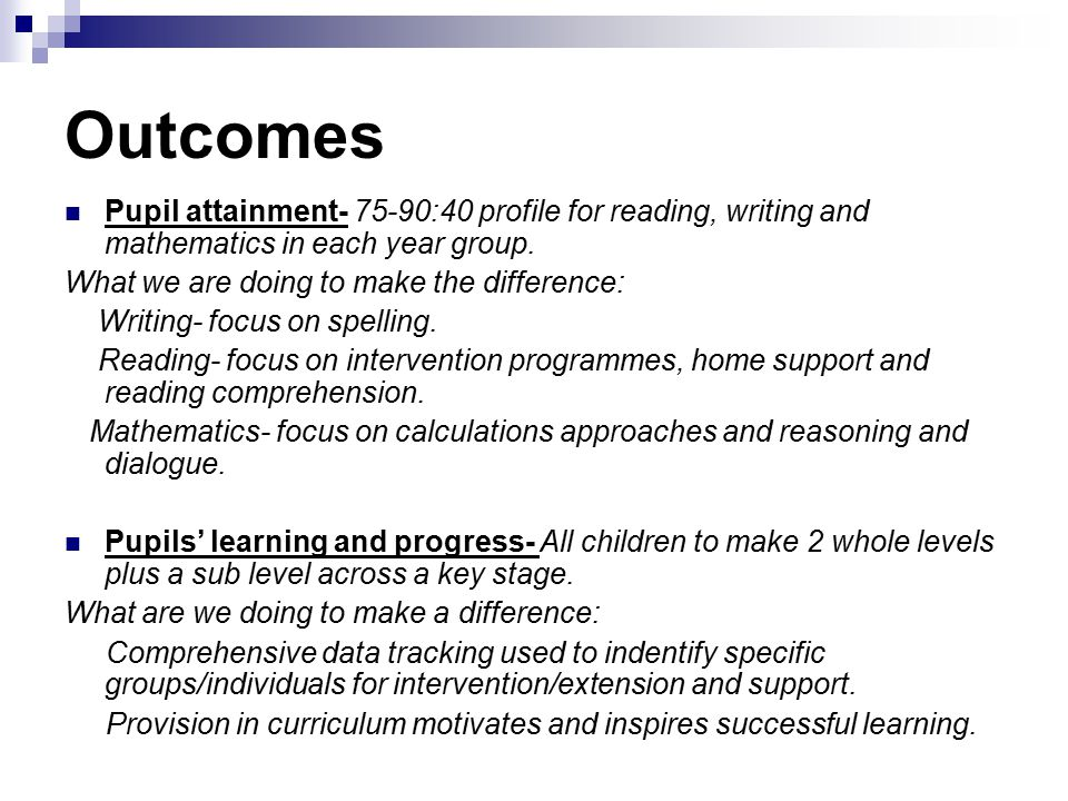Outcomes Pupil attainment- 75-90:40 profile for reading, writing and mathematics in each year group.