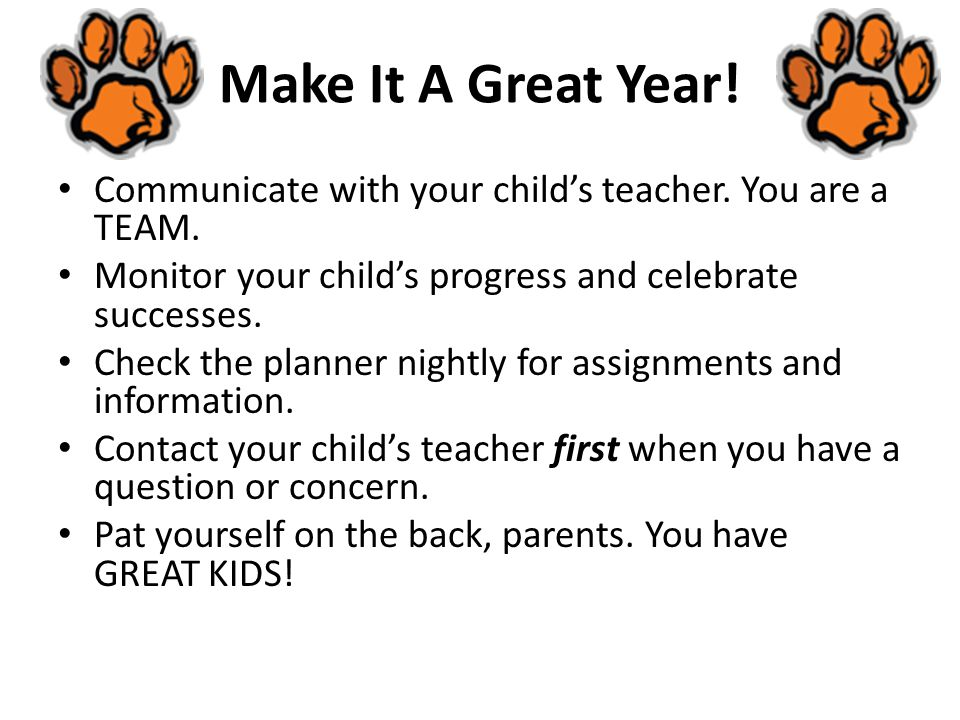 Make It A Great Year! Communicate with your child's teacher. You are a TEAM. Monitor your child's progress and celebrate successes.