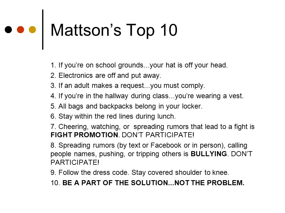 Mattson's Top 10 1. If you're on school grounds...your hat is off your head. 2. Electronics are off and put away.