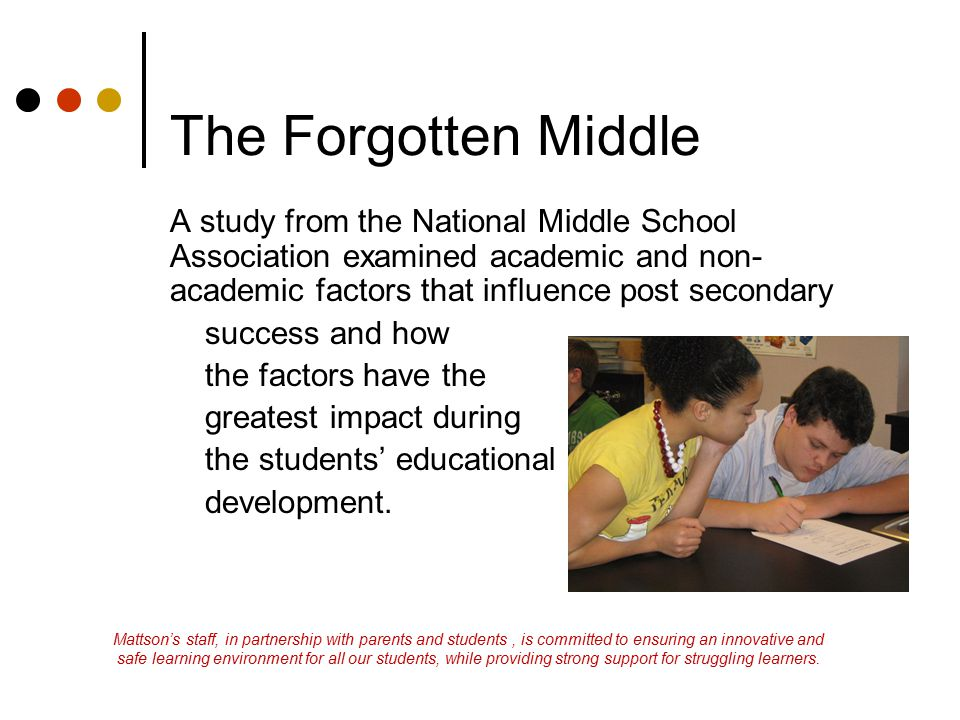 The Forgotten Middle A study from the National Middle School Association examined academic and non-academic factors that influence post secondary.
