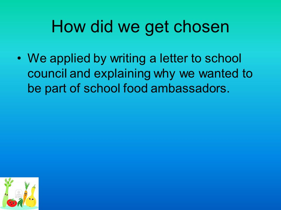 How did we get chosen We applied by writing a letter to school council and explaining why we wanted to be part of school food ambassadors.