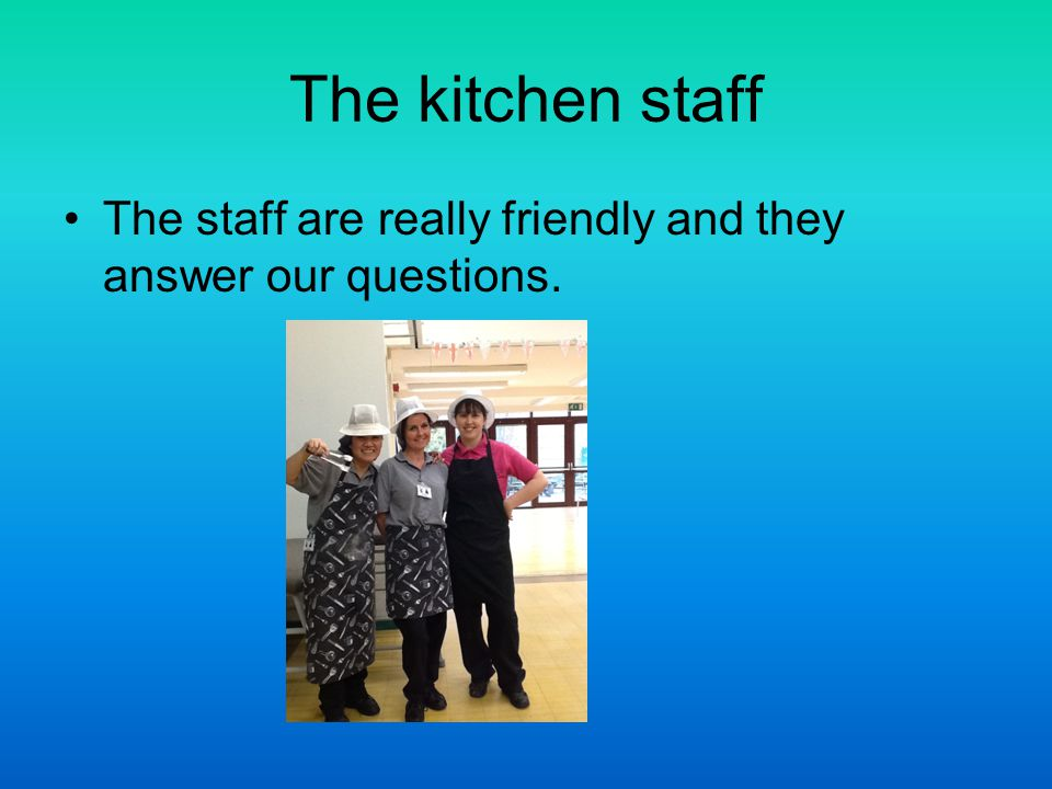 The kitchen staff The staff are really friendly and they answer our questions.